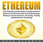 Ethereum: The Complete Insider Guide to Comprehensive Universe of Ethereum That from Programming, Mining to Smart Contracts, Investing, Trading and Blockchain Technology   Noah Gladwyn