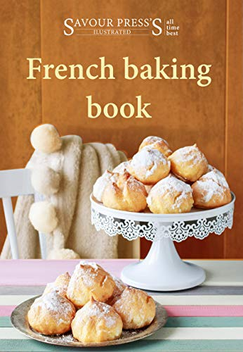 French baking book: Delectable & Delicious French Dessert Recipes! by SAVOUR PRESS