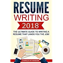 Resume: Writing 2018 The Ultimate Guide to Writing a Resume that Lands YOU the Job! (Resume Writing, Cover Letter, CV, Jobs, Career, Interview)