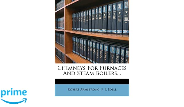 Chimneys For Furnaces And Steam Boilers...: Robert Armstrong, F. E. ...