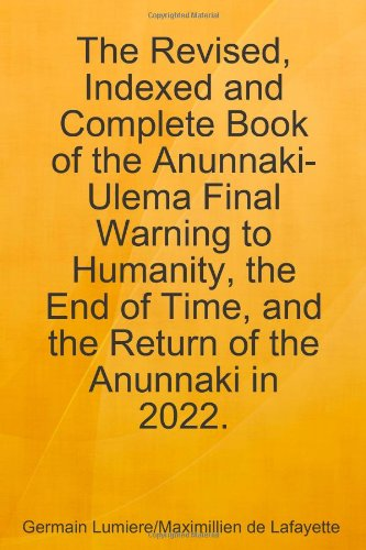 The Revised, Indexed and Complete Book of the Anunnaki-Ulema Final Warning to Humanity, the End of Time, and the Return of the Anunnaki in 2022.