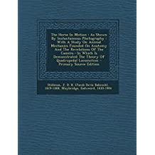 The Horse In Motion: As Shown By Instantaneous Photography : With A Study On Animal Mechanics Founded On Anatomy And The Revelations Of The Camera : ... The Theory Of Quadrupedal Locomotion by Muybridge Eadweard 1830-1904 (2014-01-13)