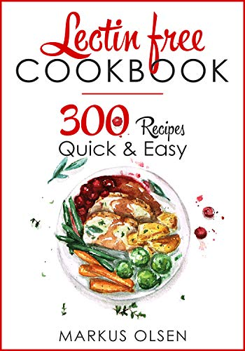 LECTIN FREE COOKBOOK: 300 Everyday Recipes for Beginners and Advanced Users. Try Easy and Healthy Lectin Free Recipes by Markus Olsen