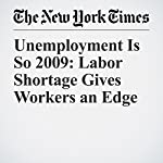 Unemployment Is So 2009: Labor Shortage Gives Workers an Edge | Eduardo Porter