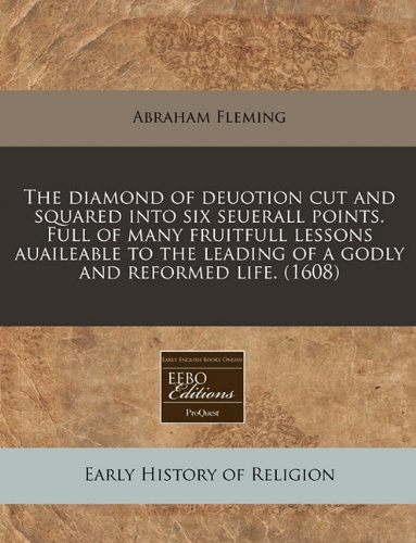 The diamond of deuotion cut and squared into six seuerall points. Full of many fruitfull lessons auaileable to the leading of a godly and reformed life. (1608) ebook