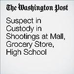 Suspect in Custody in Shootings at Mall, Grocery Store, High School | Lynh Bui,Arelis R. Hernández,Peter Hermann