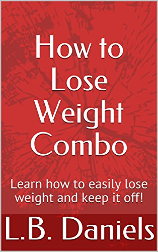 How to Lose Weight Combo: Learn how to easily lose weight and keep it off! by L.B. Daniels
