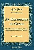 An Experience of Grace: Three Notable Instances; Saul of Tarsus, John Jasper, Edward Everett Hale, Jr. (Classic Reprint)