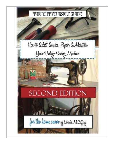 Antique Sewing (How to Select, Service, Repair & Maintain Your Vintage Sewing Machine: Second)