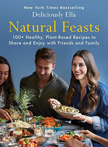Natural Feasts: 100+ Healthy, Plant-Based Recipes to Share and Enjoy with Friends and Family (Deliciously Ella) by Ella Mills
