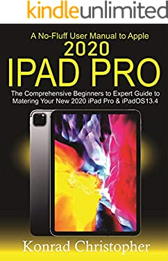 A No-Fluff User Manual  To Apple 2020 iPad Pro: The Comprehensive Beginners to Expert Guide to Mastering  Your New 2020 iPad Pro & iPadOS 13.4