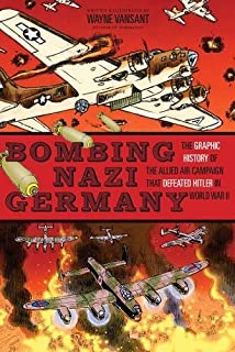 bombing nazi germany the graphic history of the allied air campaign that defeated hitler in