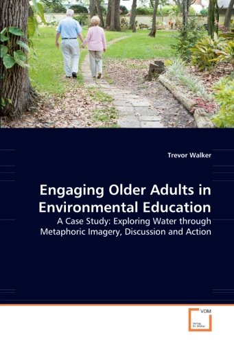 Engaging Older Adults in Environmental Education: A Case Study: Exploring Water through Metaphoric Imagery, Discussion and Action