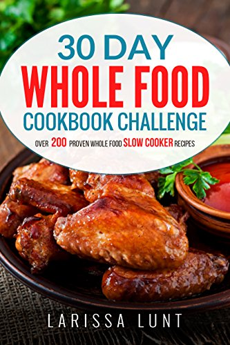 30 Day Whole Food Cookbook Challenge: Over 200 Proven Whole Food Slow Cooker Recipes with Pictures for Every Recipe, Nutrition facts and an Easy to Follow 30-day Diet Plan to Lose Weight easily. by Larissa Lunt