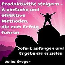 Produktivität steigern - 6 einfache und effektive Methoden, die zum Erfolg führen: Sofort anfangen und Ergebnisse erzielen Hörbuch von Julius Gregor Gesprochen von: Daniela Thelen