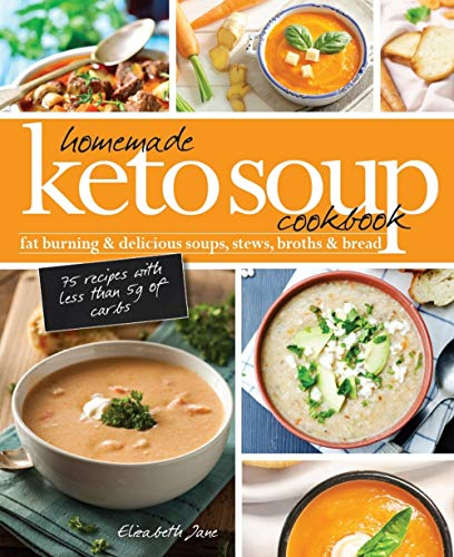 Homemade Keto Soup Cookbook: Fat Burning & Delicious Soups, Stews, Broths & Bread. by Elizabeth Jane