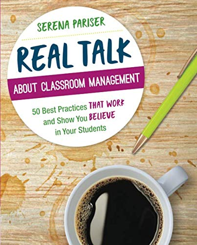 Real Talk About Classroom Management: 50 Best Practices That Work and Show You Believe in Your Students (Corwin Teaching Essentials) (Best Practices In Elementary Education)