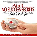Ain't No Success Secrets: 47 Real-World Prosperity Principles Hidden in Plain Sight | Michael J. Dolpies