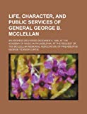 Life, Character, and Public Services of General George B. Mcclellan; an Address Delivered December 4, 1886, at the Academy of Music in Philadelphia, George Ticknor Curtis, 1235656160