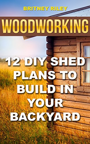 Woodworking: 12 DIY Shed Plans To Build In Your Backyard by [ Riley, Britney]