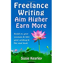 Freelance Writing: Aim Higher, Earn More: Build on your successes and take your writing to the next level by Susie Kearley (2015-01-09)