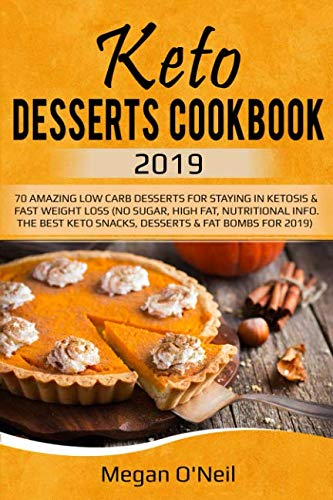 Keto Desserts Cookbook 2019: 70 AMAZING LOW CARB DESSERTS FOR STAYING IN KETOSIS & FAST WEIGHT LOSS (NO SUGAR, HIGH FAT, NUTRITIONAL INFO. THE BEST KETO SNACKS, DESSERTS & FAT BOMBS FOR 2019)