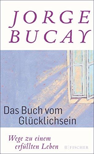 Das Buch vom Glücklichsein: Wege zu einem erfüllten Leben (German Edition) (El Camino De La Felicidad Jorge Bucay)