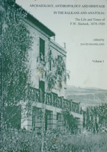 ARCHAEOLOGY, ANTHROPOLOGY AND HERITAGE IN THE BALKANS AND ANATOLIA: The Life and Times of F.W. Hasluck, 1878-1920 - Volume 1 David SHANKLAND (Ed.)