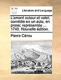 L' Amant Auteur et Valet; Comédie en un Acte, en Prose; Représentée 1740 Nouvelle Édition, Pierre Cérou, 1170494943