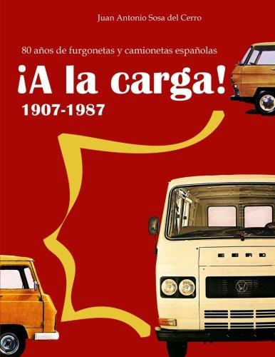 ¡A la carga!: 1907-1987 80 años de furgonetas y camionetas españolas (Edicion en color) (Spanish Edition) [Juan Antonio Sosa del Cerro] (Tapa Blanda)