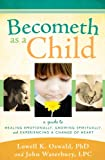 img - for Becometh As a Child: A Guide to Healing Emotionally, Growing Spiritually, and Experiencing a Change of Heart book / textbook / text book