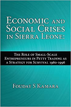 Book Economic and Social Crises in Sierra Leone: The Role of Small-Scale Entrepreneurs in Petty Trading as a Strategy for Survival 1960-1996