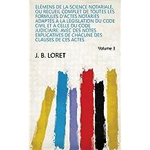 Elémens de la science notariale, ou Recueil complet de toutes les formules d'actes notariés adaptés à la législation du Code Civil et à celle du code judiciaire: ... de ces actes Volume 3 (French Edition)