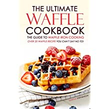 The Ultimate Waffle Cookbook - The Guide to Waffle Iron Cooking: Over 25 Waffle Recipe You Can't Say No to!