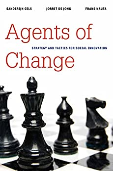 "Agents of Change: Strategy and Tactics for Social Innovation (Brookings / Ash Center Series, ""Innovative Governance in the 21st Century"") by [Cels, Sanderijn, de Jong, Jorrit, Nauta, Frans]"