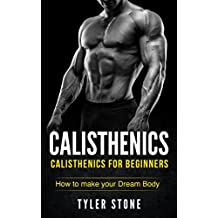 Calisthenics: Calisthenics for Beginners: How to Make Your Dream Body: Proven Guide to Get Muscles (Pictures INCLUDED) (Workout Plan, Bodyweight Exercises, Muscle, Fitness, Health)