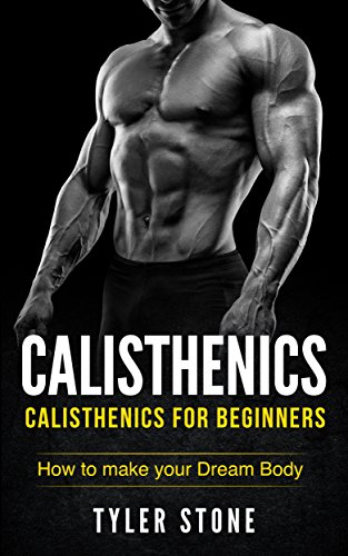 Calisthenics: Calisthenics for Beginners: How to Make Your Dream Body: Proven Guide to Get Muscles Pictures INCLUDED Workout Plan Bodyweight Exercises Muscle Fitness Health