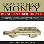 How to Make Money Being an Uber Driver: The Definitive, Foolproof, One Hundred Percent Way to Making Thousands Being an Uber Driver | Richard Davenport