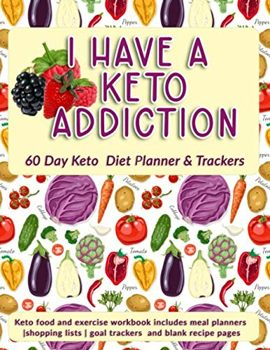 I Have A Keto Addiction: 60 Day Keto Diet Planner & Trackers: Keto food and exercise workbook includes meal planners |shopping lists | goal trackers and blank recipe pages