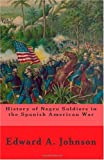 History of Negro Soldiers in the Spanish American War, Edward A. Johnson, 1451500238