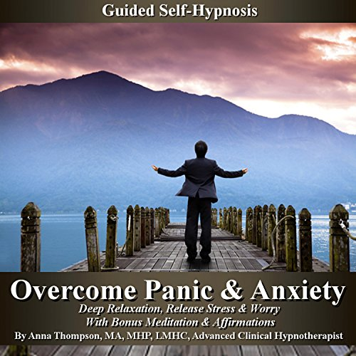 Overcome Panic & Anxiety Guided Self-Hypnosis: Deep Relaxation, Release Stress & Worry with Bonus Meditation & Affirmations by Anna Thompson