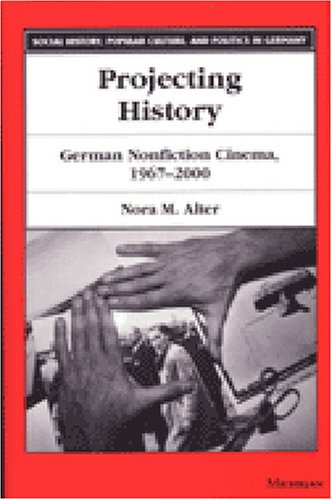 Projecting History: German Nonfiction Cinema, 1967-2000 (Social History, Popular Culture, and Politics in Germany)