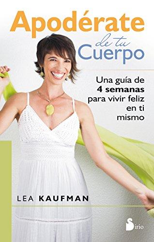 Descargar Libro Apodérate De Tu Cuerpo. Una Guía De 4 Semanas Para Vivir Feliz En Ti Mismo Lea Kaufman