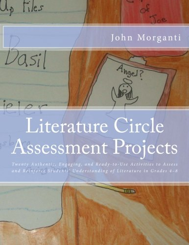 Literature Circle Assessment Projects: Twenty Authentic, Engaging, And Ready-to-Use Activities To Assess And Reinforce Students' Understanding Of Literature In Grades 4–8
