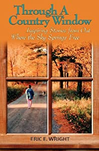Through a Country Window: Inspiring Stories from Out Where the Sky Springs Free by Eric E. Wright (2011-11-16)