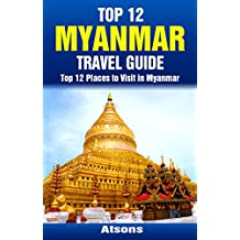 Top 12 Places to Visit in Myanmar - Top 12 Myanmar Travel Guide (Includes Yangon, Bagan, Mandalay, Mount Popa, & More)