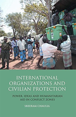International Organizations and Civilian Protection: Power, Ideas and Humanitarian Aid in Conflict Zones (Library of Int