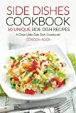 Side Dishes Cookbook - 50 Unique Side Dish Recipes: A Great Little Side Dish Cookbook!
