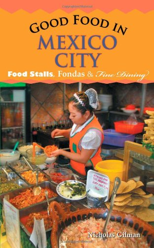Good Food in Mexico City: Food Stalls, Fondas and Fine Dining by Nicholas Gilman