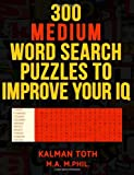 300 Medium Word Search Puzzles to Improve Your IQ, Kalman Toth M.A. M.PHIL., 1494972352